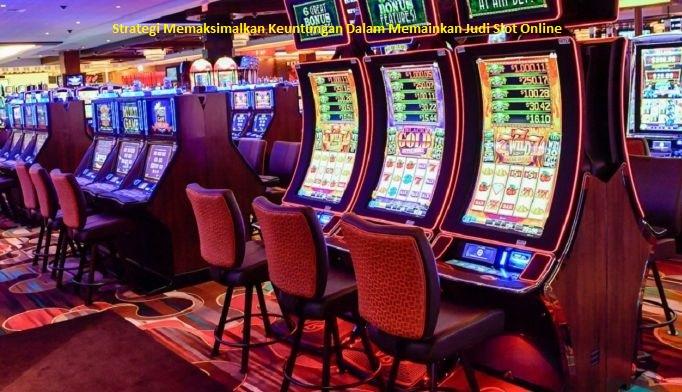 Strategi Memaksimalkan Keuntungan Dalam Memainkan Judi Slot Online